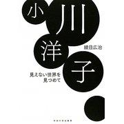 小川洋子―見えない世界を見つめて [単行本]