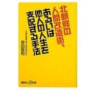 北朝鮮の人間改造術、あるいは他人の人生を支配する手法(講談社プラスアルファ新書) [新書]