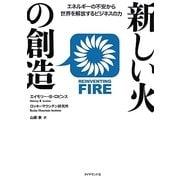 新しい火の創造―エネルギーの不安から世界を解放するビジネスの力 [単行本]