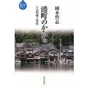 港町のかたち―その形成と変容(水と「まち」の物語) [全集叢書]