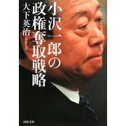 小沢一郎の政権奪取戦略(河出文庫) [文庫]