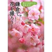 鎌倉で花を撮ろう!―見どころ26コース完全ガイド [単行本]