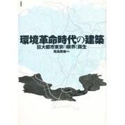 環境革命時代の建築―巨大都市東京の限界と蘇生 [単行本]