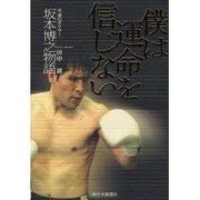 僕は運命を信じない-不滅のボクサー坂本博之物語