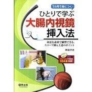 ひとりで学ぶ大腸内視鏡挿入法-1カ月で身につく! 身近な素材で練習できる、スコープ挿入上達のポイント [単行本]