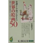 常識として知っておきたい世界の絵画50―名画とその画家の教養が楽しく身につく本(KAWADE夢新書) [新書]