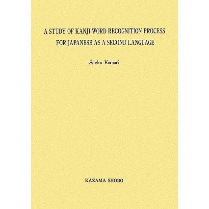 A STUDY OF KANJI WORD RECOGNITION PROCESS FOR JAPANESE AS A SECOND LANGUAGE(中部大学学術叢書) [単行本]