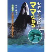 シャチのラビー ママになる―日本初!水族館生まれ3世誕生まで [全集叢書]