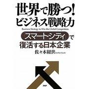 世界で勝つ!ビジネス戦略力―「スマートシティ」で復活する日本企業 [単行本]