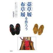 布草履・藁草履を作ろう―レトロな味わいの藁の草履から衣類を再利用した布の草履まで [単行本]