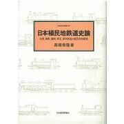 日本植民地鉄道史論―台湾、朝鮮、満州、華北、華中鉄道の経営史的研究(鉄道史叢書〈8〉) [全集叢書]