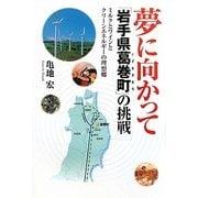 夢に向かって「岩手県葛巻町」の挑戦―ミルクとワインとクリーンエネルギーの理想郷 [単行本]