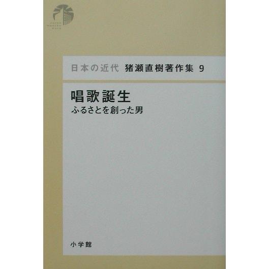 唱歌誕生―ふるさとを創った男(日本の近代 猪瀬直樹著作集〈9〉) [単行本]