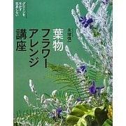 葉物フラワーアレンジ講座―グリーンを生かす花あしらい [単行本]