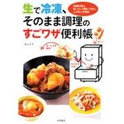 生で冷凍、そのまま調理のすごワザ便利帳-定番料理もあっという間にできる、ムダなし冷凍術 [単行本]