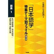 「日本語学」特集テーマ別ファイル 普及版 語彙〈1〉私の語彙論/基本語彙/語彙分類・意味分類 普及版 [全集叢書]