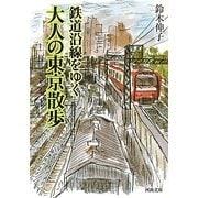 鉄道沿線をゆく 大人の東京散歩(河出文庫) [文庫]