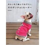 きれい色で編んであげたい、犬のポンチョ&セーター―ウチのコに合わせて作れちゃう! [単行本]