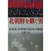 北朝鮮を継ぐ男―革命家・朴甲東の80年の軌跡 [単行本]