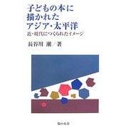 子どもの本に描かれたアジア・太平洋―近・現代につくられたイメージ [単行本]