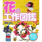 花の工作図鑑―野原と庭に咲く花でつくる・遊ぶ [全集叢書]