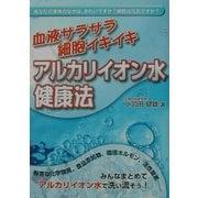 血液サラサラ細胞イキイキ アルカリイオン水健康法 [単行本]