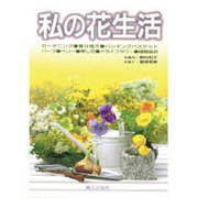 私の花生活―寄せ植え・ハンギングバスケット・ハーブ・ベリー・押し花・ドライフラワー・植物染め(家庭の園芸〈6〉) [単行本]