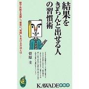 """結果をきちんと出せる人の習慣術―壁や失敗を克服し、着実に""""実績""""をあげる方法とは―(KAWADE夢新書) [新書]"""