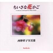 ちいさな花かご-西野幹子写真集(BeeBooks 282) [全集叢書]