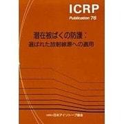 潜在被ばくの防護―選ばれた放射線源への適用(ICRP Publication〈76〉) [全集叢書]