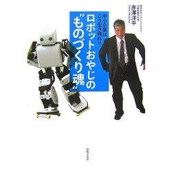 """ロボットおやじの""""ものづくり魂""""―中小企業はこう生き残れ!! [単行本]"""