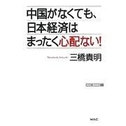 中国がなくても、日本経済はまったく心配ない!(WAC BUNKO) [新書]