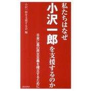 私たちはなぜ小沢一郎を支援するのか-日本に真の民主主義を確立するために [単行本]