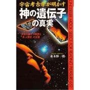 宇宙考古学が明かす神の遺伝子の真実―「天空の神々」の秘密と「真・人類史」の全貌 [新書]