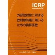 外部放射線に対する放射線防護に用いるための換算係数(ICRP Publication〈74〉) [全集叢書]
