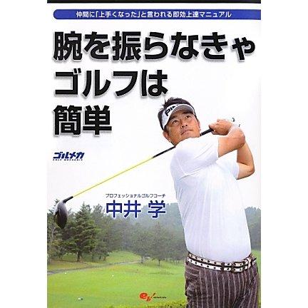 腕を振らなきゃゴルフは簡単―仲間に「上手くなった」と言われる即効上達マニュアル [単行本]