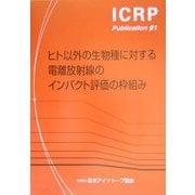 ヒト以外の生物種に対する電離放射線のインパクト評価の枠組み(ICRP Publication〈91〉) [全集叢書]