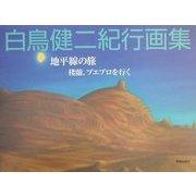 白鳥健二紀行画集―地平線の旅 楼蘭、プエブロを行く [単行本]