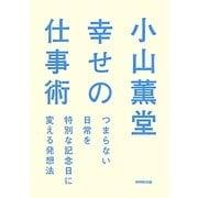 小山薫堂 幸せの仕事術―つまらない日常を特別な記念日に変える発想法 [単行本]