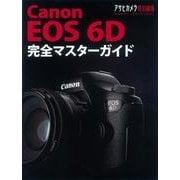 Canon EOS6D完全マスターガイド-フルサイズ・小型軽量使いこなす一眼レフ(アサヒオリジナル) [ムックその他]