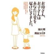 お母さん、お子さんはあなたに愛を届けにきました。―胎内記憶の第一人者と幼児教育の専門家による子育てQ&A [単行本]