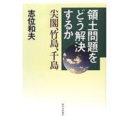領土問題をどう解決するか―尖閣、竹島、千島 [単行本]
