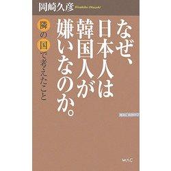 なぜ、日本人は韓国人が嫌いなのか。―隣の国で考えたこと(WAC BUNKO) [新書]