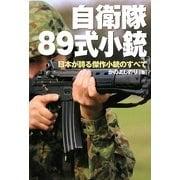 自衛隊89式小銃―日本が誇る傑作小銃のすべて [単行本]