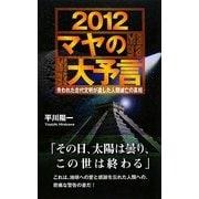 2012マヤの大予言―失われた古代文明が遺した人類滅亡の真相 [新書]