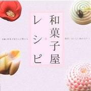 和菓子屋レシピ―老舗の和菓子屋さんが教える簡単・おいしい和のおやつ [単行本]