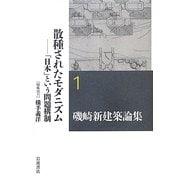 磯崎新建築論集〈1〉散種されたモダニズム―「日本」という問題構制 [全集叢書]
