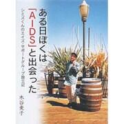ある日ぼくは「AIDS」と出会った―シミズくんのエイズ・サポートグループ設立記(21世紀知的好奇心探求読本〈6〉) [単行本]