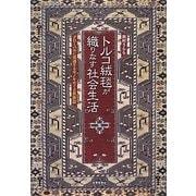 トルコ絨毯が織りなす社会生活―グローバルに流通するモノをめぐる民族誌 [単行本]