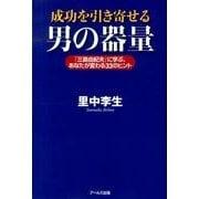 成功を引き寄せる男の器量-「三島由紀夫」に学ぶ、あなたが変わる33のヒント [単行本]